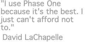 """I use Phase One because it's the best. I just can't afford not to."" David LaChapelle"