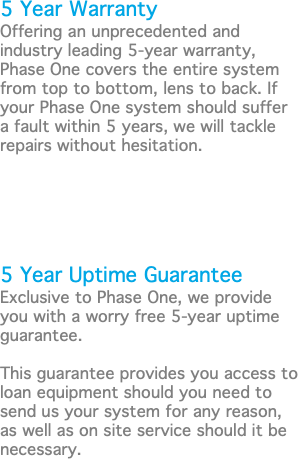 5 Year Warranty Offering an unprecedented and industry leading 5-year warranty, Phase One covers the entire system from top to bottom, lens to back. If your Phase One system should suffer a fault within 5 years, we will tackle repairs without hesitation. 5 Year Uptime Guarantee Exclusive to Phase One, we provide you with a worry free 5-year uptime guarantee. This guarantee provides you access to loan equipment should you need to send us your system for any reason, as well as on site service should it be necessary.